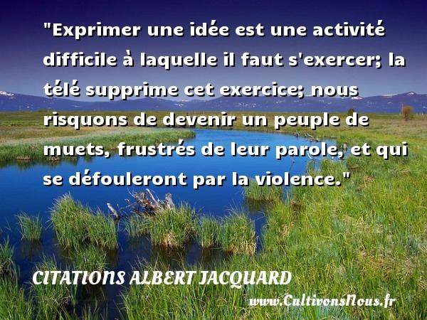 Citations Albert Jacquard - Citation philosophie - Exprimer une idée est une activité difficile à laquelle il faut s exercer; la télé supprime cet exercice; nous risquons de devenir un peuple de muets, frustrés de leur parole, et qui se défouleront par la violence.  Une citation extraite de   Petite Philosophie à l usage des non-philosophes , Albert Jacquard   Une citation sur la philosophie CITATIONS ALBERT JACQUARD