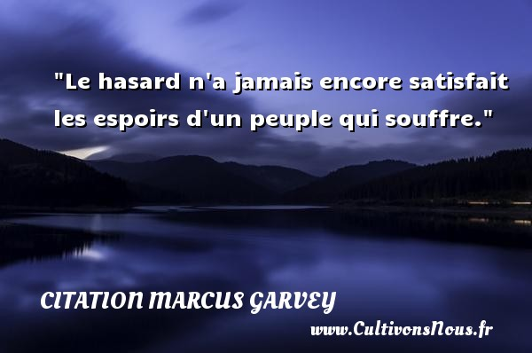 Le hasard n a jamais encore satisfait les espoirs d un peuple qui souffre.  Une citation extraite de  Philosophie et opinions , Marcus Garvey   Une citation sur la philosophie CITATION MARCUS GARVEY - Citation philosophie