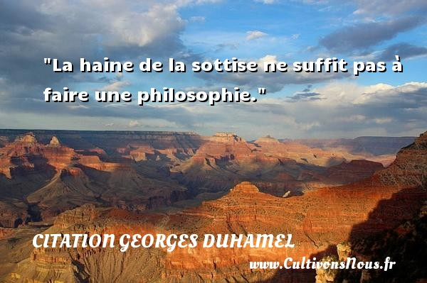 La haine de la sottise ne suffit pas à faire une philosophie.  Une citation extraite de  Refuges de la lecture , Georges Duhamel   Une citation sur la philosophie CITATION GEORGES DUHAMEL - Citation philosophie