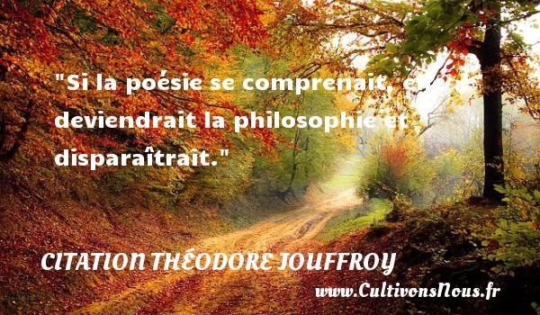 Citation Théodore Jouffroy - Citation philosophie - Si la poésie se comprenait, elle deviendrait la philosophie et disparaîtrait.  Une citation extraite de  Mélanges philosophiques.  Théodore Jouffroy   Une citation sur la philosophie CITATION THÉODORE JOUFFROY