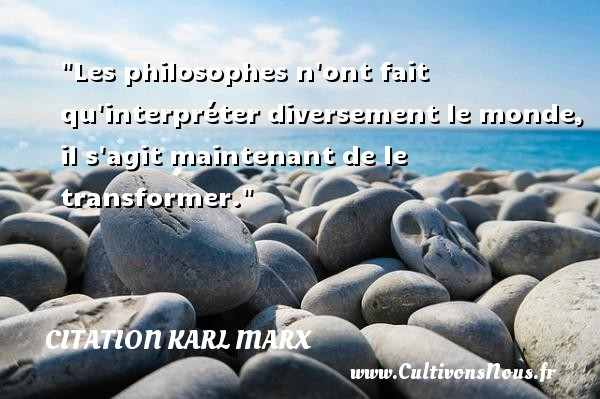 Citation Karl Marx - Citation philosophie - Les philosophes n ont fait qu interpréter diversement le monde, il s agit maintenant de le transformer.  Une citation extraite de   Thèse sur Feuerbach , Karl Marx   Une citation sur la philosophie CITATION KARL MARX