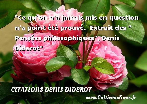 Citations Denis Diderot - Citation philosophie - Ce qu on n a jamais mis en question n a point été prouvé.   Extrait des   Pensées philosophiques , Denis Diderot   Une citation sur la philosophie CITATIONS DENIS DIDEROT
