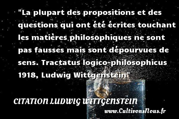 Citation Ludwig Wittgenstein - Citation philosophie - La plupart des propositions et des questions qui ont été écrites touchant les matières philosophiques ne sont pas fausses mais sont dépourvues de sens.  Tractatus logico-philosophicus 1918, Ludwig Wittgenstein   Une citation sur la philosophie CITATION LUDWIG WITTGENSTEIN