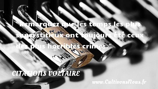 Citations Voltaire - Citation philosophie - Remarquez que les temps les plus superstitieux ont toujours été ceux des plus horribles crimes.  Une citation extraite de  Dictionnaire philosophique , Voltaire   Une citation sur la philosophie CITATIONS VOLTAIRE
