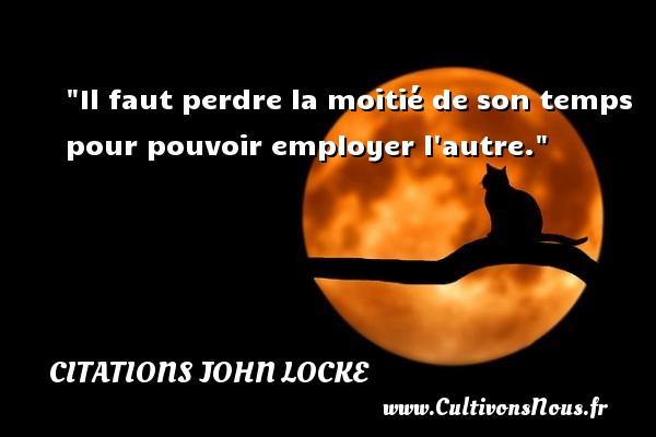 Citations John Locke - Citation perdre - Citation philosophie - Il faut perdre la moitié de son temps pour pouvoir employer l autre.  Une citation extraite de  L Essai philosophique concernant l entendement humain , John Locke   Une citation sur la philosophie CITATIONS JOHN LOCKE