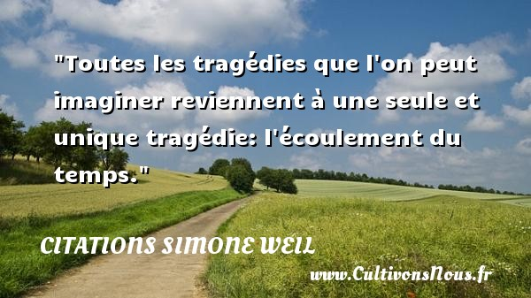 Toutes les tragédies que l on peut imaginer reviennent à une seule et unique tragédie: l écoulement du temps.  Une citation extraite de   Leçons de philosophie , Simone Weil   Une citation sur la philosophie CITATIONS SIMONE WEIL - Citation philosophie