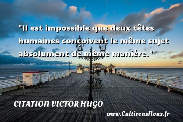 citation Victor Hugo - Citation philosophie - Il est impossible que deux têtes humaines conçoivent le même sujet absolument de même manière.  Une citation extraite de  Littérature et philosophie mêlées , Victor Hugo   Une citation sur la philosophie CITATION VICTOR HUGO
