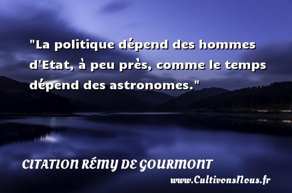 Citation Rémy de Gourmont - Citation philosophie - La politique dépend des hommes d Etat, à peu près, comme le temps dépend des astronomes.  Une citation extraite de  Promenades philosophiques , Rémy de Gourmont   Une citation sur la philosophie CITATION RÉMY DE GOURMONT