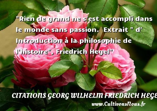 Citations Georg Wilhelm Friedrich Hegel - Citation philosophie - Rien de grand ne s est accompli dans le monde sans passion.   Extrait   d  Introduction à la philosophie de l histoire , Friedrich Hegel   Une citation sur la philosophie CITATIONS GEORG WILHELM FRIEDRICH HEGEL