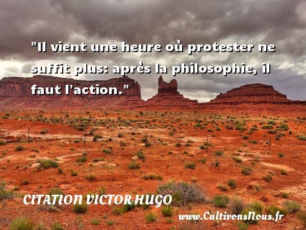 citation Victor Hugo - Citation philosophie - Il vient une heure où protester ne suffit plus: après la philosophie, il faut l action.  Une citation extraite de  Les Misérables , Victor Hugo   Une citation sur la philosophie CITATION VICTOR HUGO