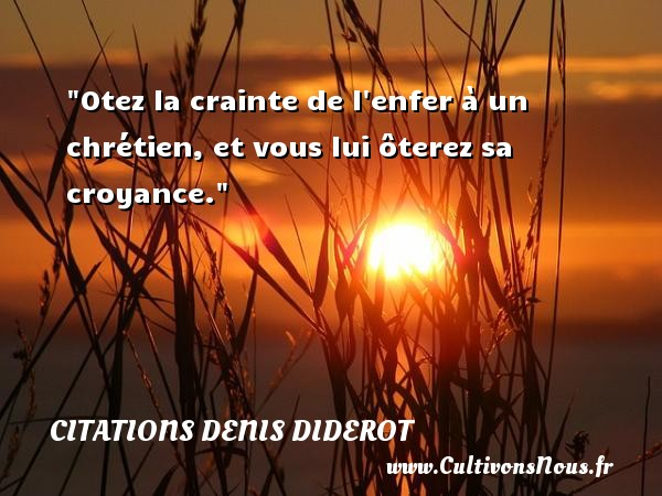 Otez la crainte de l enfer à un chrétien, et vous lui ôterez sa croyance.  Une citation extraite de   l Addition aux pensées philosophiques , Denis Diderot   Une citation sur la philosophie CITATIONS DENIS DIDEROT - Citations Denis Diderot - Citation philosophie