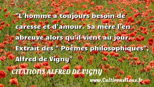 Citations Alfred de Vigny - Citation philosophie - L homme a toujours besoin de caresse et d amour. Sa mère l en abreuve alors qu il vient au jour.   Extrait des   Poèmes philosophiques , Alfred de Vigny   Une citation sur la philosophie CITATIONS ALFRED DE VIGNY