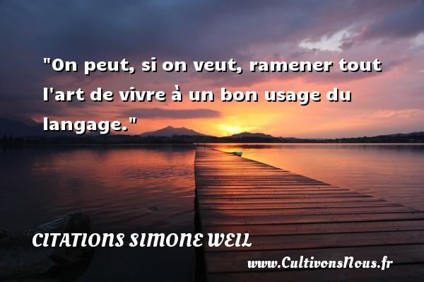 Citations Simone Weil - Citation philosophie - On peut, si on veut, ramener tout l art de vivre à un bon usage du langage.  Une citation extraite de   Leçon de philosophie , Simone Weil   Une citation sur la philosophie CITATIONS SIMONE WEIL