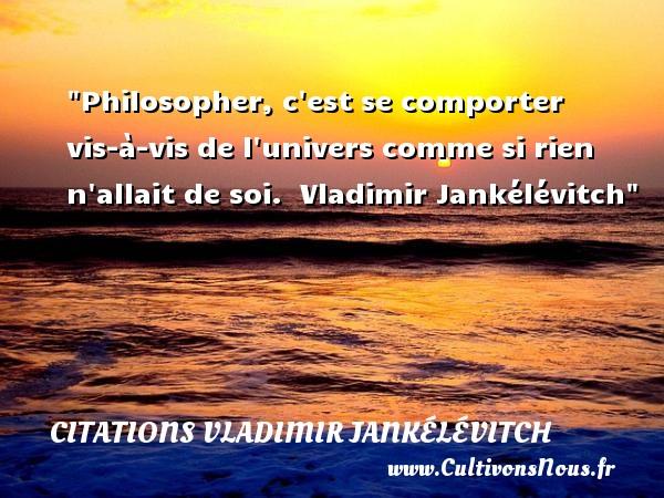 Philosopher, c est se comporter vis-à-vis de l univers comme si rien n allait de soi.   Vladimir Jankélévitch   Une citation sur la philosophie CITATIONS VLADIMIR JANKÉLÉVITCH - Citations Vladimir Jankélévitch - Citation philosophie