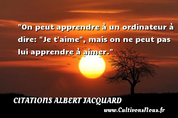 On peut apprendre à un ordinateur à dire:  Je t aime , mais on ne peut pas lui apprendre à aimer.  Une citation extraite de   Petite Philosophie à l usage des non-philosophes , Albert Jacquard   Une citation sur la philosophie CITATIONS ALBERT JACQUARD - Citation philosophie