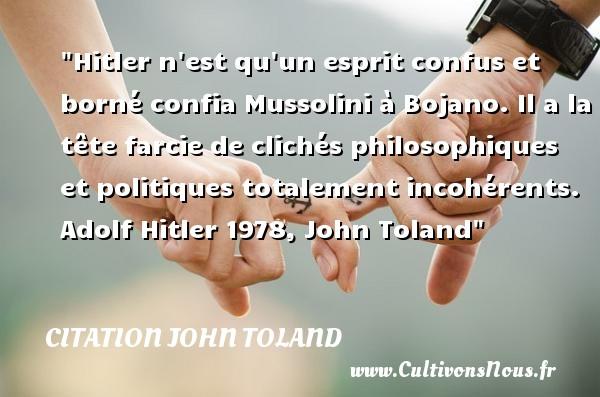 Citation John Toland - Citation philosophie - Hitler n est qu un esprit confus et borné confia Mussolini à Bojano. Il a la tête farcie de clichés philosophiques et politiques totalement incohérents.  Adolf Hitler 1978, John Toland   Une citation sur la philosophie CITATION JOHN TOLAND