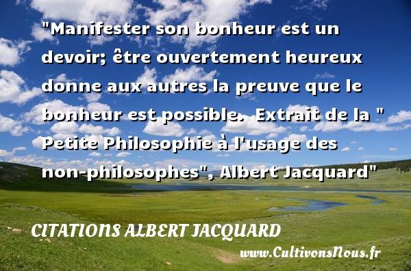 Citations Albert Jacquard - Citation philosophie - Manifester son bonheur est un devoir; être ouvertement heureux donne aux autres la preuve que le bonheur est possible.   Extrait de la   Petite Philosophie à l usage des non-philosophes , Albert Jacquard   Une citation sur la philosophie CITATIONS ALBERT JACQUARD