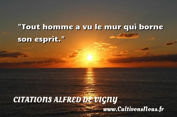 Citations Alfred de Vigny - Citation philosophie - Tout homme a vu le mur qui borne son esprit.  Une citation extraite de   Poèmes philosophiques , Alfred de Vigny   Une citation sur la philosophie CITATIONS ALFRED DE VIGNY