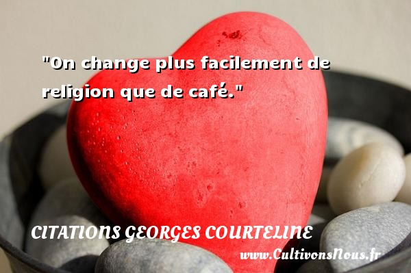 On change plus facilement de religion que de café.  Une citation extraite de   La Philosophie de Georges Courteline , Georges Courteline   Une citation sur la philosophie CITATIONS GEORGES COURTELINE - Citation café - Citation philosophie
