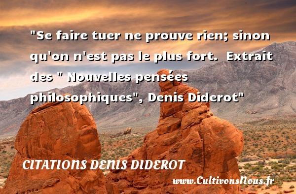 Citations Denis Diderot - Citation philosophie - Se faire tuer ne prouve rien; sinon qu on n est pas le plus fort.   Extrait des   Nouvelles pensées philosophiques , Denis Diderot   Une citation sur la philosophie CITATIONS DENIS DIDEROT