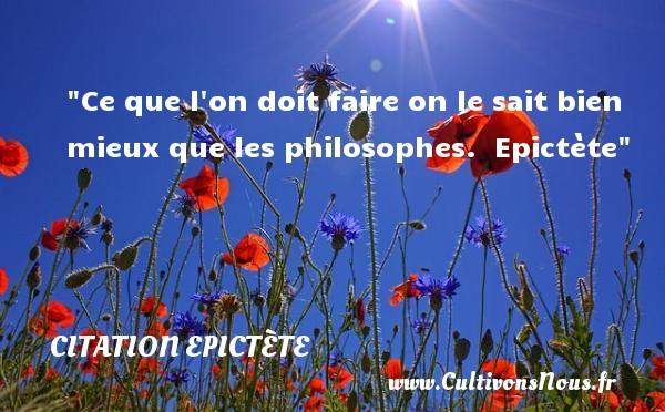 Ce que l on doit faire on le sait bien mieux que les philosophes.   Epictète   Une citation sur la philosophie CITATION EPICTÈTE - Citation Epictète - Citation philosophie