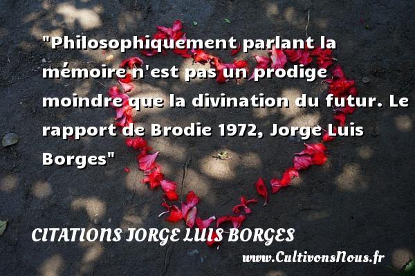 Citations Jorge Luis Borges - Citation philosophie - Philosophiquement parlant la mémoire n est pas un prodige moindre que la divination du futur.  Le rapport de Brodie 1972, Jorge Luis Borges   Une citation sur la philosophie CITATIONS JORGE LUIS BORGES