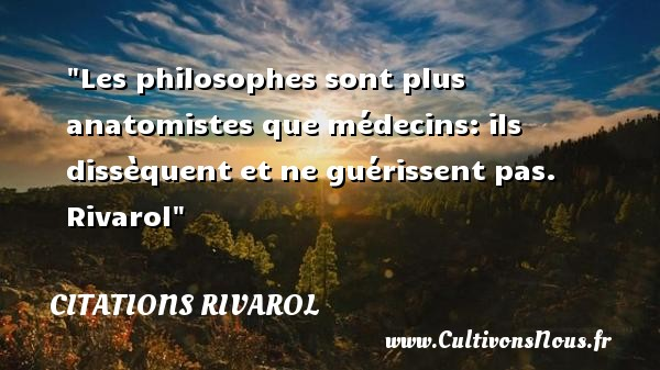 Les philosophes sont plus anatomistes que médecins: ils dissèquent et ne guérissent pas.   Rivarol   Une citation sur la philosophie CITATIONS RIVAROL - Citation philosophie