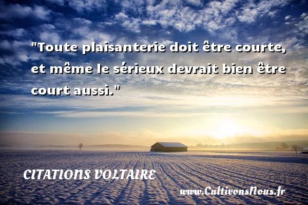 Citations Voltaire - Citation philosophie - Toute plaisanterie doit être courte, et même le sérieux devrait bien être court aussi.  Une citation extraite de  Lettres philosophiques , Voltaire   Une citation sur la philosophie CITATIONS VOLTAIRE