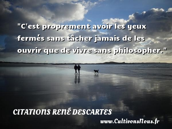 C est proprement avoir les yeux fermés sans tâcher jamais de les ouvrir que de vivre sans philosopher.  Une citation extraite de   Les Principes de la philosophie , René Descartes   Une citation sur la philosophie CITATIONS RENÉ DESCARTES - Citations René Descartes - Citation philosophie - Citation yeux