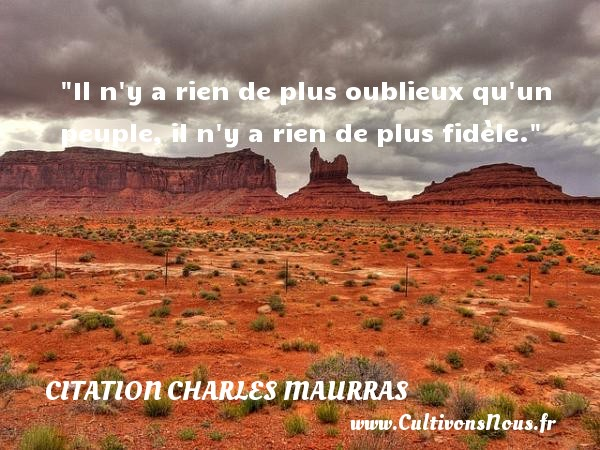Citation Charles Maurras - Citation philosophie - Il n y a rien de plus oublieux qu un peuple, il n y a rien de plus fidèle.  Une citation extraite de  L allée des philosophes , Charles Maurras   Une citation sur la philosophie CITATION CHARLES MAURRAS
