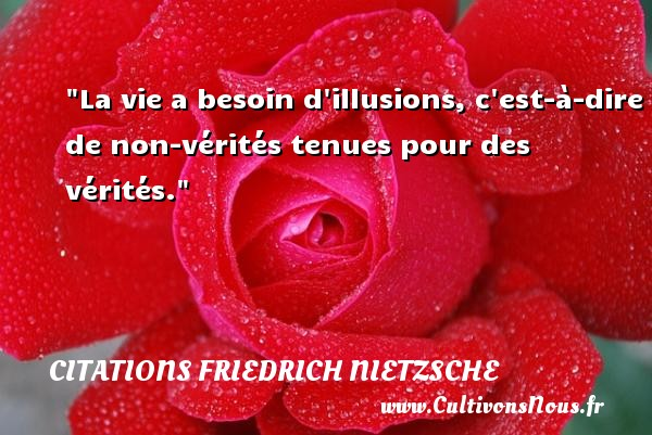 La vie a besoin d illusions, c est-à-dire de non-vérités tenues pour des vérités.  Une citation extraite de   Le Livre du philosophe , Friedrich Nietzsche   Une citation sur la philosophie CITATIONS FRIEDRICH NIETZSCHE - Citation philosophie