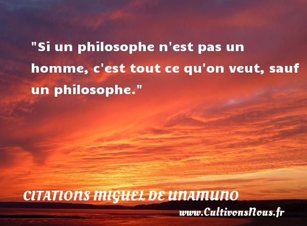 Citations Miguel de Unamuno - Citation philosophie - Si un philosophe n est pas un homme, c est tout ce qu on veut, sauf un philosophe.  Une citation extraite de   Du sentiment tragique de la vie , Miguel de Unamuno   Une citation sur la philosophie CITATIONS MIGUEL DE UNAMUNO