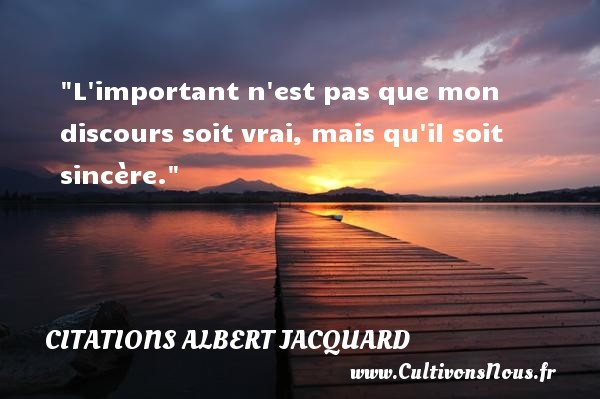 L important n est pas que mon discours soit vrai, mais qu il soit sincère.  Une citation extraite de   Petite Philosophie à l usage des non-philosophes , Albert Jacquard   Une citation sur la philosophie CITATIONS ALBERT JACQUARD - Citation philosophie