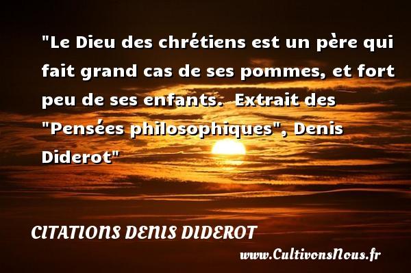 Citations Denis Diderot - Citation philosophie - Le Dieu des chrétiens est un père qui fait grand cas de ses pommes, et fort peu de ses enfants.   Extrait des  Pensées philosophiques , Denis Diderot   Une citation sur la philosophie CITATIONS DENIS DIDEROT