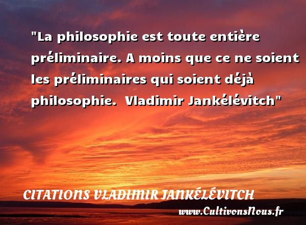 La philosophie est toute entière préliminaire. A moins que ce ne soient les préliminaires qui soient déjà philosophie.   Vladimir Jankélévitch   Une citation sur la philosophie CITATIONS VLADIMIR JANKÉLÉVITCH - Citations Vladimir Jankélévitch - Citation philosophie