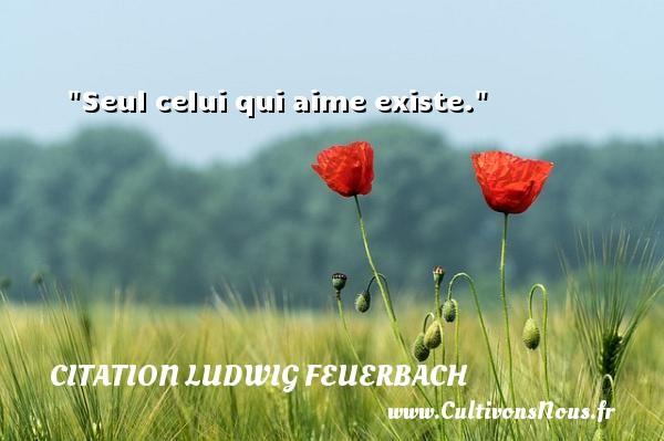 Seul celui qui aime existe.  Une citation extraite de  Manifestes philosophiques , Ludwig Feuerbach   Une citation sur la philosophie CITATION LUDWIG FEUERBACH - Citation philosophie