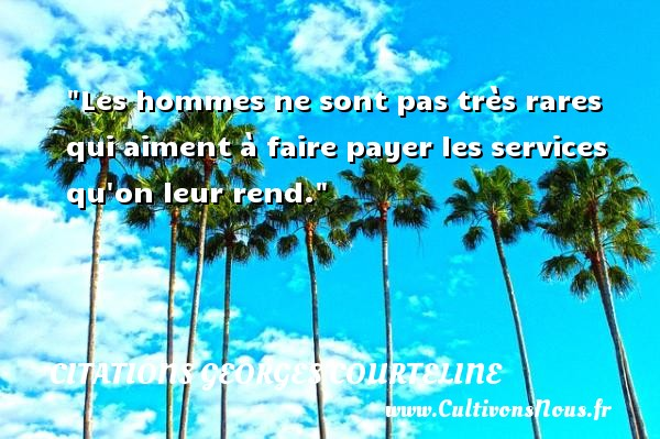 Citations Georges Courteline - Citation philosophie - Les hommes ne sont pas très rares qui aiment à faire payer les services qu on leur rend.  Une citation extraite de   La Philosophie de Georges Courteline , Georges Courteline   Une citation sur la philosophie CITATIONS GEORGES COURTELINE