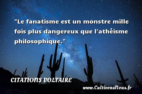 Citations Voltaire - Citation philosophie - Le fanatisme est un monstre mille fois plus dangereux que l athéisme philosophique.  Une citation extraite de  Dictionnaire philosophique , Voltaire   Une citation sur la philosophie CITATIONS VOLTAIRE