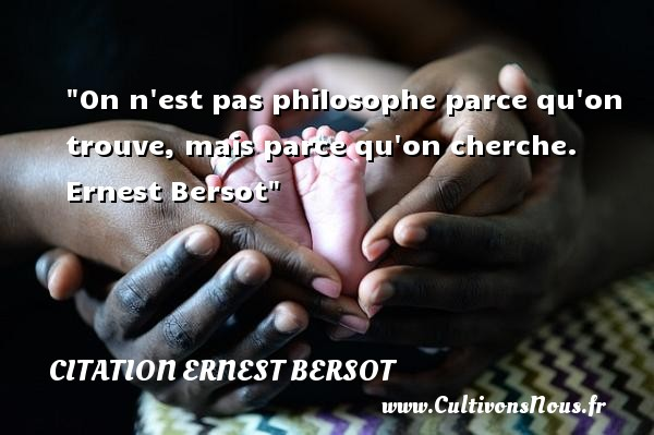 Citation Ernest Bersot - Citation philosophie - On n est pas philosophe parce qu on trouve, mais parce qu on cherche.   Ernest Bersot   Une citation sur la philosophie CITATION ERNEST BERSOT