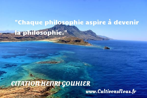 Chaque philosophie aspire à devenir la philosophie.  Une citation extraite de  L histoire et sa philosophie , Henri Gouhier   Une citation sur la philosophie CITATION HENRI GOUHIER - Citation philosophie