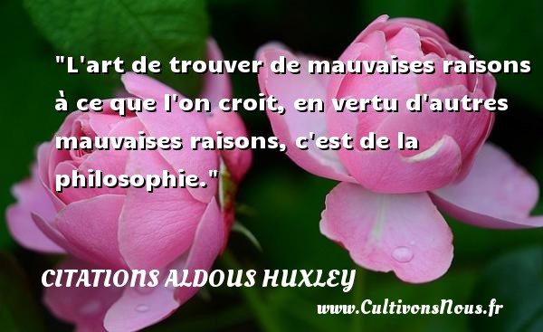 Citations Aldous Huxley - Citation philosophie - L art de trouver de mauvaises raisons à ce que l on croit, en vertu d autres mauvaises raisons, c est de la philosophie.  Une citation extraite de   Le Meilleur des mondes , Aldous Huxley   Une citation sur la philosophie CITATIONS ALDOUS HUXLEY