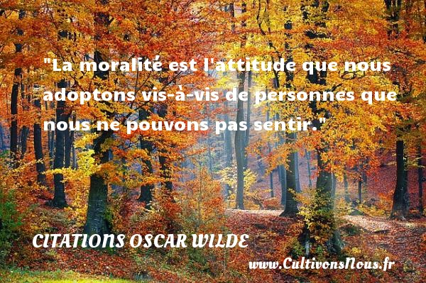 Citations Oscar Wilde - Citation philosophie - La moralité est l attitude que nous adoptons vis-à-vis de personnes que nous ne pouvons pas sentir.  Une citation extraite de  Phrases et philosophies , Oscar Wilde   Une citation sur la philosophie CITATIONS OSCAR WILDE