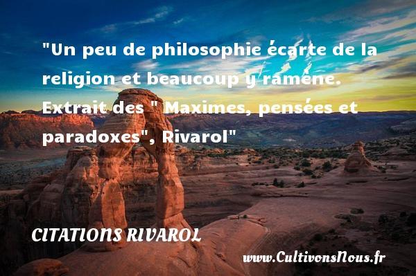 Citations Rivarol - Citation philosophie - Un peu de philosophie écarte de la religion et beaucoup y ramène.   Extrait des   Maximes, pensées et paradoxes , Rivarol   Une citation sur la philosophie CITATIONS RIVAROL