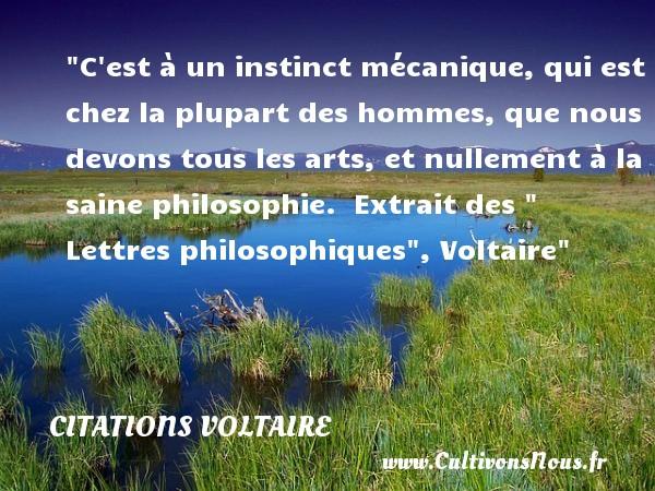 Citations Voltaire - Citation philosophie - C est à un instinct mécanique, qui est chez la plupart des hommes, que nous devons tous les arts, et nullement à la saine philosophie.   Extrait des   Lettres philosophiques , Voltaire   Une citation sur la philosophie CITATIONS VOLTAIRE