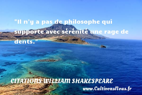 Citations William Shakespeare - Citation philosophie - Il n y a pas de philosophe qui supporte avec sérénité une rage de dents.  Une citation extraite de  Beaucoup de bruit pour rien , William Shakespeare   Une citation sur la philosophie CITATIONS WILLIAM SHAKESPEARE