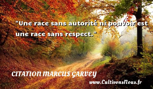 Une race sans autorité ni pouvoir est une race sans respect.  Une citation extraite de  Philosophie et opinions , Marcus Garvey   Une citation sur la philosophie CITATION MARCUS GARVEY - Citation philosophie