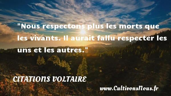 Citations Voltaire - Citation philosophie - Nous respectons plus les morts que les vivants. Il aurait fallu respecter les uns et les autres.  Une citation extraite de  Dictionnaire philosophique , Voltaire   Une citation sur la philosophie CITATIONS VOLTAIRE