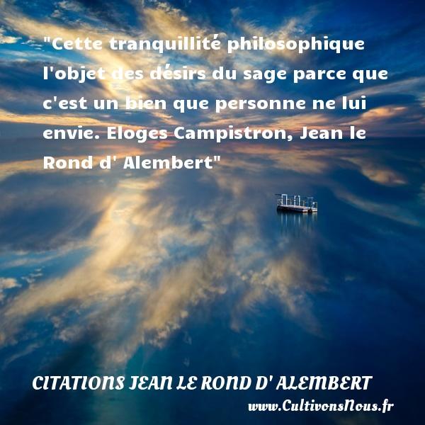 Citations Jean le Rond d' Alembert - Citation philosophie - Cette tranquillité philosophique l objet des désirs du sage parce que c est un bien que personne ne lui envie.  Eloges Campistron, Jean le Rond d  Alembert    Une citation sur la philosophie CITATIONS JEAN LE ROND D' ALEMBERT