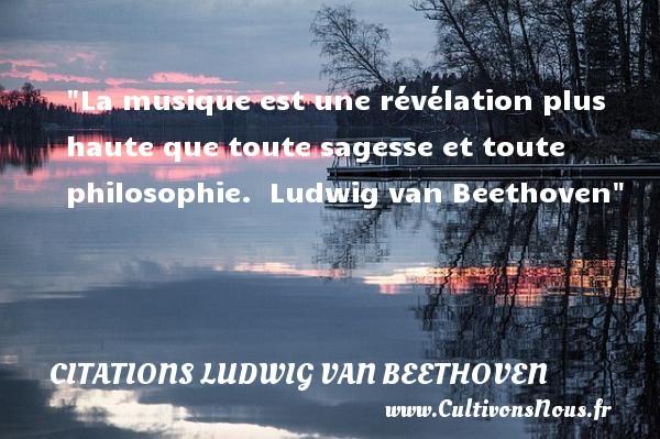 Citations Ludwig van Beethoven - Citation philosophie - La musique est une révélation plus haute que toute sagesse et toute philosophie.   Ludwig van Beethoven   Une citation sur la philosophie CITATIONS LUDWIG VAN BEETHOVEN