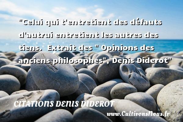 Celui qui t entretient des défauts d autrui entretient les autres des tiens.   Extrait des   Opinions des anciens philosophes , Denis Diderot   Une citation sur la philosophie CITATIONS DENIS DIDEROT - Citation philosophie